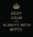 KEEP CALM AND ALWAYS WITH #FPTS  - Personalised Poster large
