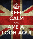 KEEP CALM AND AME A  LOOH AQUI - Personalised Poster large