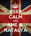 KEEP CALM AND AME A  NATALYA - Personalised Poster large