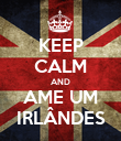KEEP CALM AND AME UM IRLÂNDES - Personalised Poster large
