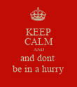 KEEP CALM AND and dont  be in a hurry - Personalised Poster large