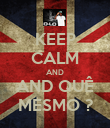 KEEP CALM AND AND QUÊ MESMO ? - Personalised Poster large