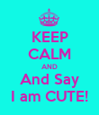 KEEP CALM AND And Say I am CUTE! - Personalised Poster large