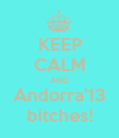 KEEP CALM AND Andorra'13 bitches! - Personalised Poster large