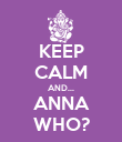 KEEP CALM AND... ANNA WHO? - Personalised Poster large