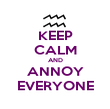 KEEP CALM AND ANNOY EVERYONE - Personalised Poster large