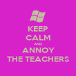 KEEP CALM AND ANNOY THE TEACHERS - Personalised Poster large