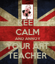 KEEP CALM AND ANNOY YOUR ART TEACHER - Personalised Poster large