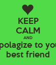 KEEP CALM AND Apolagize to your best friend - Personalised Poster large
