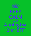 KEEP CALM AND Apologize  2 ur BFF - Personalised Poster large