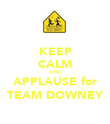 KEEP CALM AND APPLAUSE for TEAM DOWNEY - Personalised Poster large