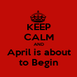 KEEP CALM AND April is about to Begin - Personalised Poster large