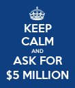 KEEP CALM AND ASK FOR $5 MILLION - Personalised Poster large