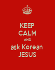 KEEP CALM AND ask Korean  JESUS - Personalised Poster large