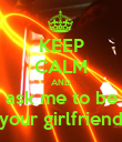 KEEP CALM AND ask me to be your girlfriend - Personalised Poster large