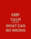 KEEP CALM AND ASK WHAT CAN GO WRONG - Personalised Poster large