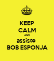 KEEP CALM AND assiste  BOB ESPONJA - Personalised Poster large