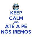 KEEP CALM AND ATÉ A PÉ NÓS IREMOS - Personalised Poster large
