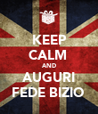 KEEP CALM  AND AUGURI FEDE BIZIO  - Personalised Poster large