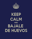KEEP CALM AND BAJALE  DE HUEVOS - Personalised Poster large