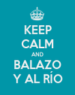 KEEP CALM AND BALAZO Y AL RÍO - Personalised Poster large