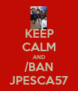 KEEP CALM AND /BAN JPESCA57 - Personalised Poster large