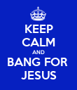 KEEP CALM AND BANG FOR  JESUS - Personalised Poster large