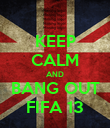 KEEP CALM AND BANG OUT FIFA 13 - Personalised Poster large