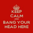 KEEP CALM AND BANG YOUR HEAD HERE - Personalised Poster large