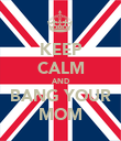 KEEP CALM AND BANG YOUR MOM - Personalised Poster large