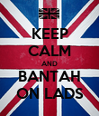 KEEP CALM AND BANTAH ON LADS - Personalised Poster large