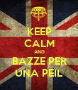 KEEP CALM AND BAZZE PER UNA PEIL - Personalised Poster large