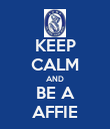 KEEP CALM AND BE A AFFIE - Personalised Poster large