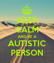 KEEP CALM AND BE A AUTISTIC PERSON - Personalised Poster large