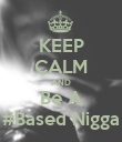 KEEP CALM AND Be A #Based Nigga - Personalised Poster large