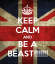 KEEP CALM AND BE A BEAST!!!!!!! - Personalised Poster large