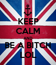 KEEP CALM AND BE A BITCH LOL - Personalised Poster large