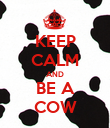 KEEP CALM AND BE A COW - Personalised Poster large