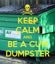 KEEP CALM AND BE A CUM DUMPSTER - Personalised Poster large