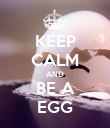 KEEP CALM AND BE A EGG - Personalised Poster large