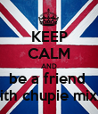 KEEP CALM AND be a friend  with chupie mixx  - Personalised Poster large