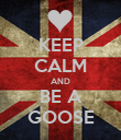 KEEP CALM AND BE A GOOSE - Personalised Poster large