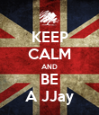 KEEP CALM AND BE A JJay - Personalised Poster large