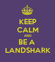 KEEP CALM AND BE A  LANDSHARK - Personalised Poster large