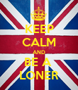 KEEP CALM AND BE A  LONER - Personalised Poster large