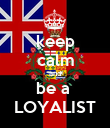 keep calm and be a  LOYALIST - Personalised Poster large