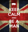 KEEP CALM AND BE A MAN - Personalised Poster large