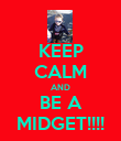 KEEP CALM AND BE A MIDGET!!!! - Personalised Poster large