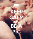 KEEP CALM AND BE A PIG - Personalised Poster large