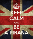 KEEP CALM AND BE A PIRAÑA - Personalised Poster large